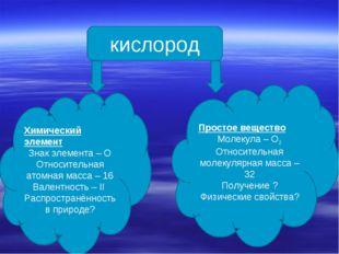 кислород Химический элемент Знак элемента – О Относительная атомная масса – 1