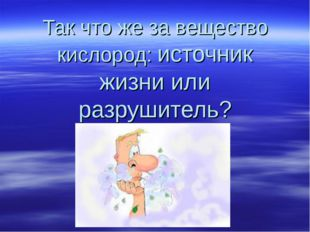 Так что же за вещество кислород: источник жизни или разрушитель?