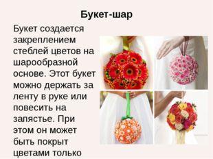 Букет-шар Букет создается закреплением стеблей цветов на шарообразной основе.