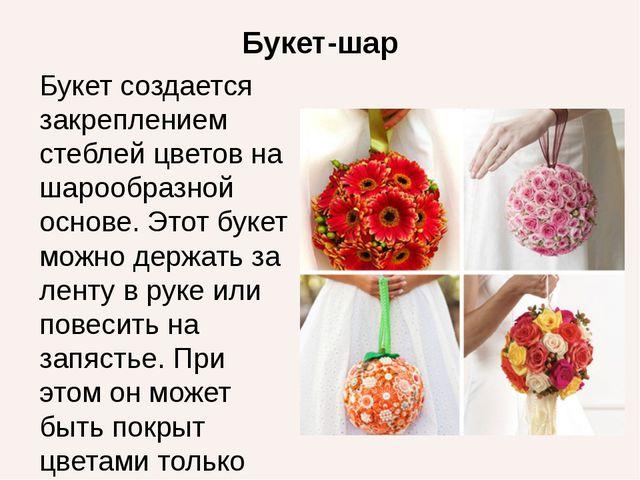 Букет-шар Букет создается закреплением стеблей цветов на шарообразной основе....