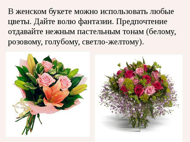 В женском букете можно использовать любые цветы. Дайте волю фантазии. Предпоч...
