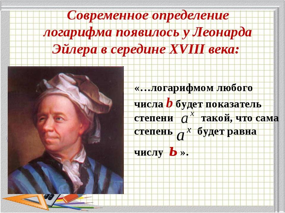 Современное определение логарифма появилось у Леонарда Эйлера в середине XVII...