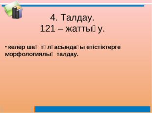 4. Талдау. 121 – жаттығу. келер шақ тұлғасындағы етістіктерге морфологиялық т