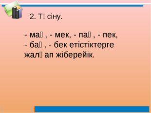 2. Түсіну. - мақ, - мек, - пақ, - пек, - бақ, - бек етістіктерге жалғап жібер