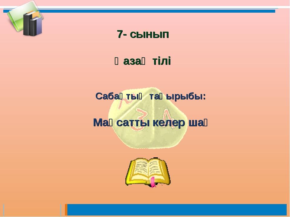 Сабақтың тақырыбы: Мақсатты келер шақ 7- сынып Қазақ тілі
