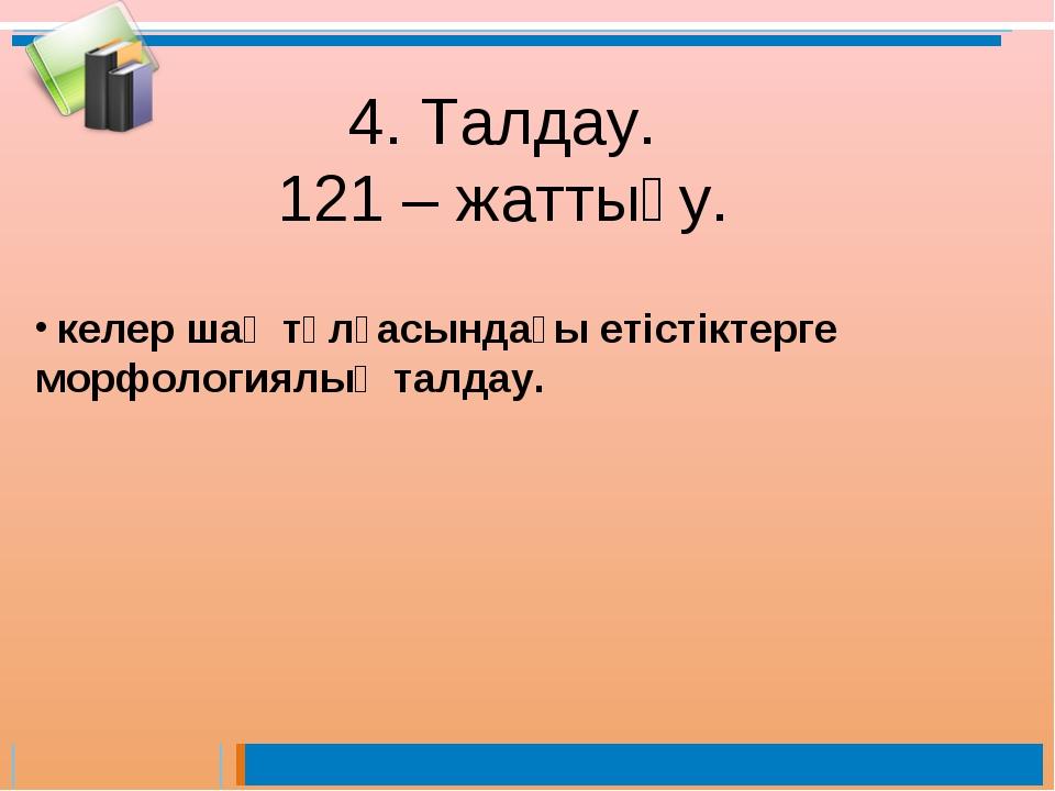 4. Талдау. 121 – жаттығу. келер шақ тұлғасындағы етістіктерге морфологиялық т...