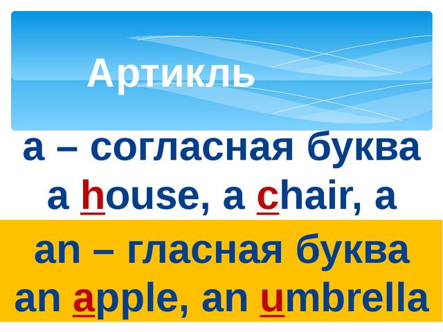 Артикль a – согласная буква a house, a chair, a school an – гласная буква an...