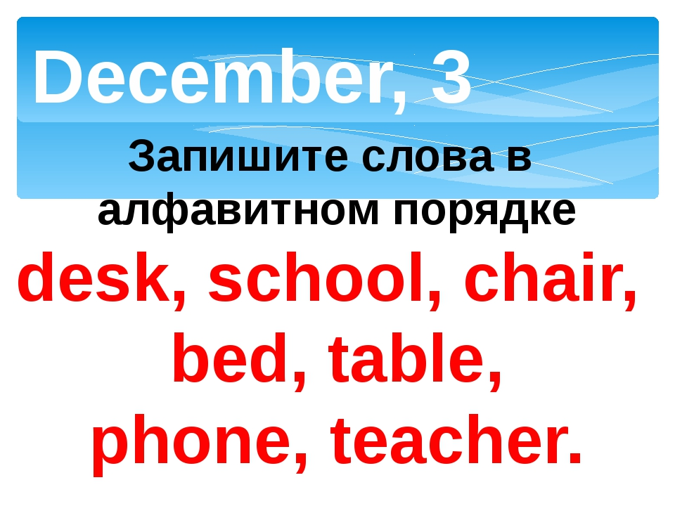 December, 3 Запишите слова в алфавитном порядке desk, school, chair, bed, tab...