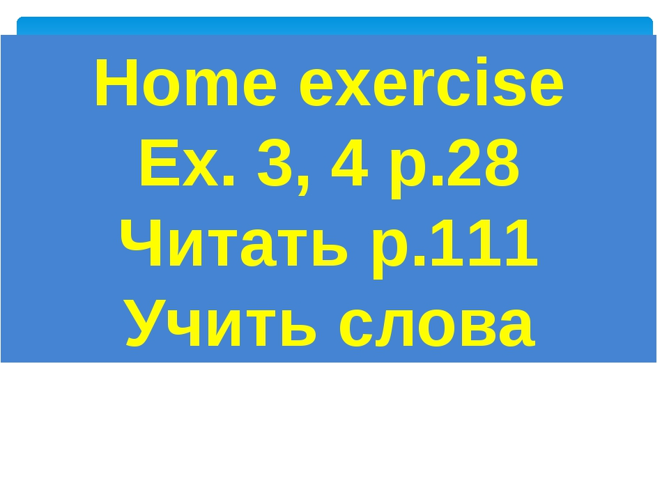 Home exercise Ex. 3, 4 р.28 Читать p.111 Учить слова