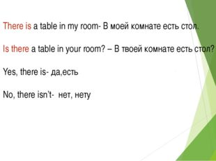 There is a table in my room- В моей комнате есть стол. Is there a table in yo