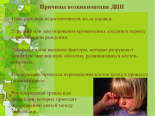 Причины возникновения ДЦП 1)кислородная недостаточность из-за удушья; 2) раз