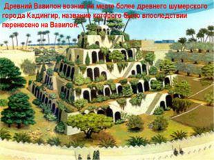 Древний Вавилон возник на месте более древнего шумерского города Кадингир, н