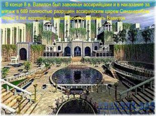 . В конце 8 в. Вавилон был завоеван ассирийцами и в наказание за мятеж в 689