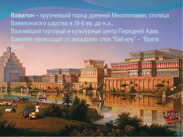 Вавилон – крупнейший город древней Месопотамии, столица Вавилонского царства...