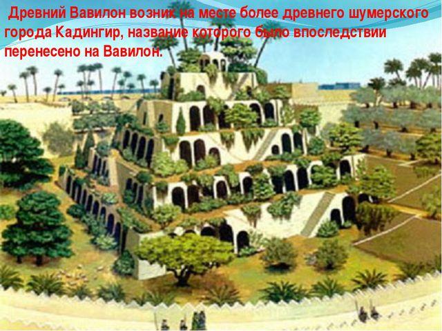 Древний Вавилон возник на месте более древнего шумерского города Кадингир, н...