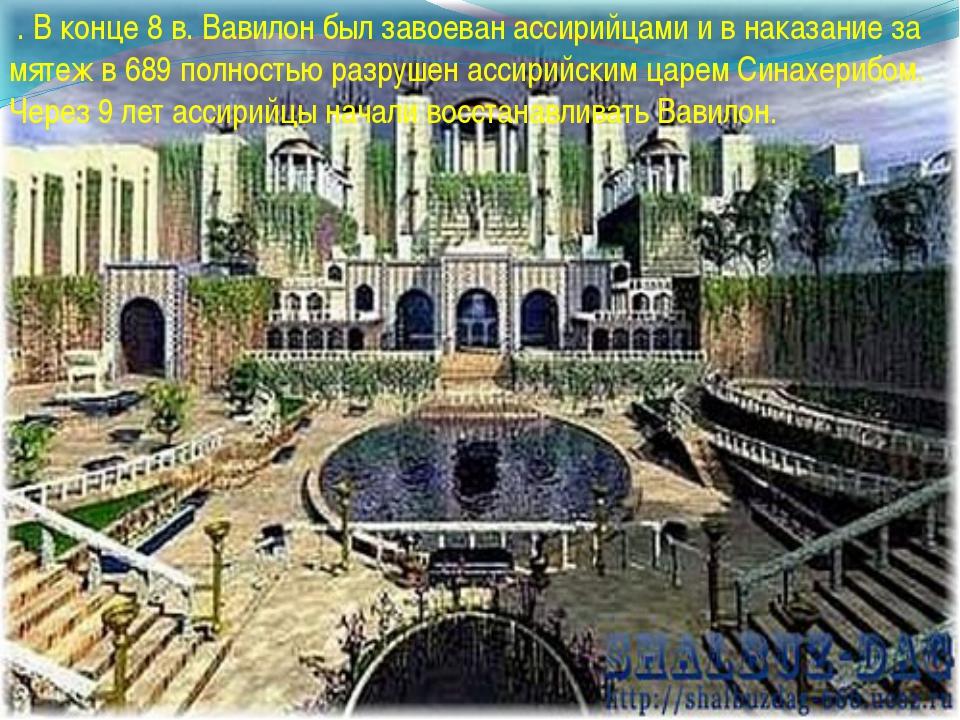 . В конце 8 в. Вавилон был завоеван ассирийцами и в наказание за мятеж в 689...