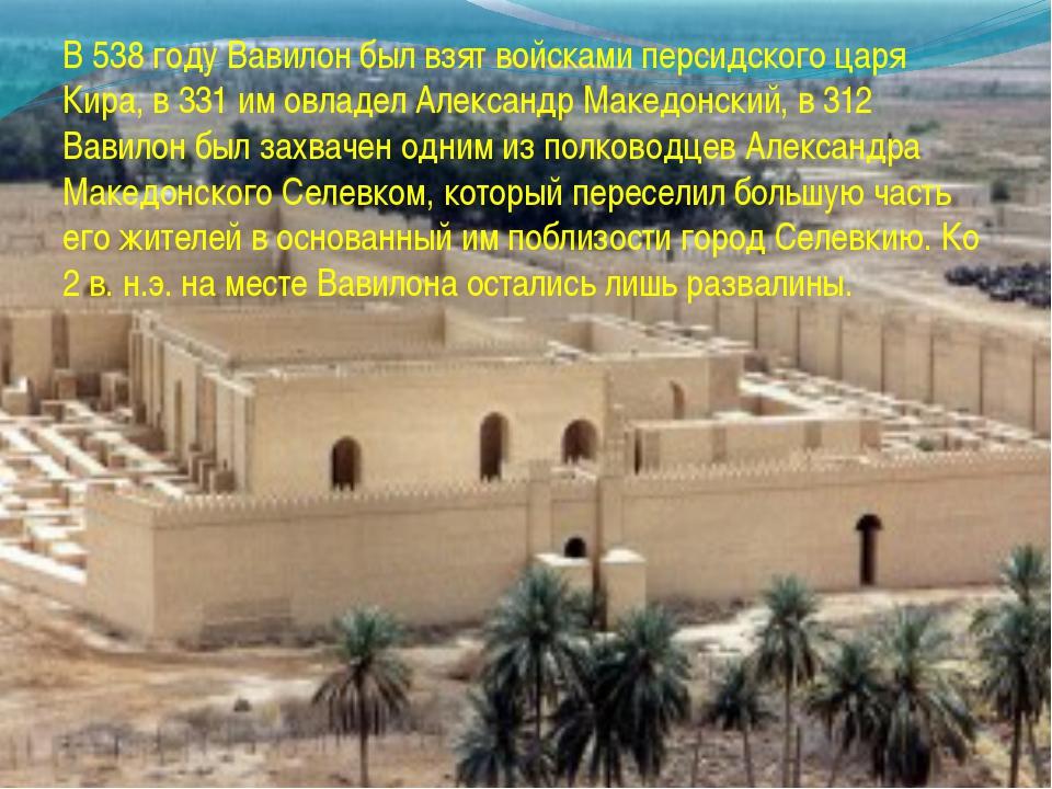 В 538 году Вавилон был взят войсками персидского царя Кира, в 331 им овладел...