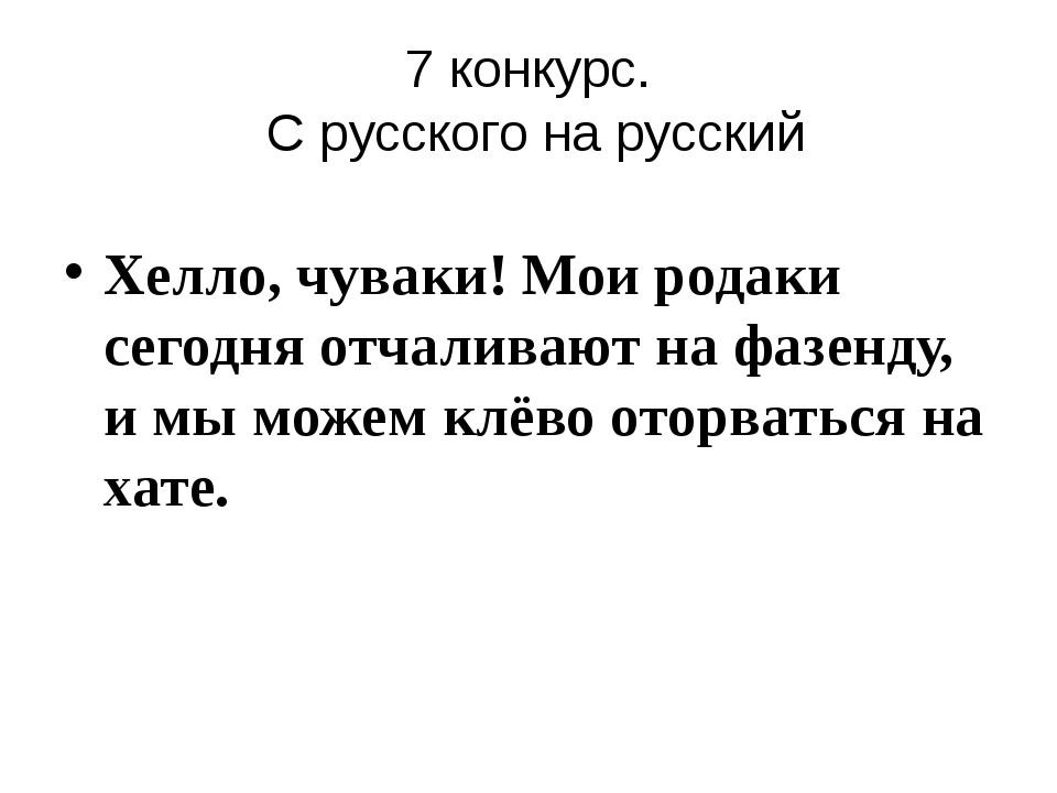 7 конкурс. С русского на русский Хелло, чуваки! Мои родаки сегодня отчаливают...