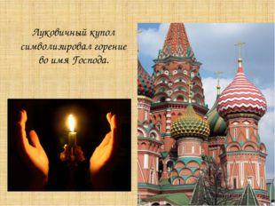 Луковичный купол символизировал горение во имя Господа.
