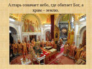 Алтарь означает небо, где обитает Бог, а храм – землю.