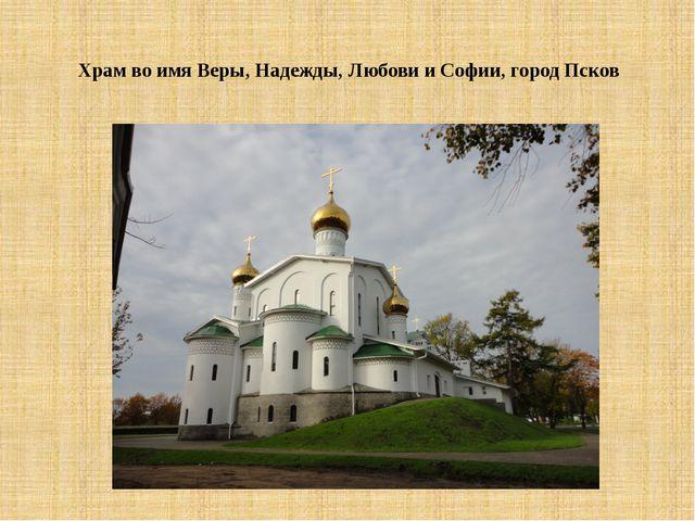 Храм во имя Веры, Надежды, Любови и Софии, город Псков