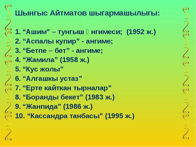"""Шынгыс Айтматов шыгармашылыгы: """"Ашим"""" – тунгыш әнгимеси; (1952 ж.) """"Аспалы к..."""