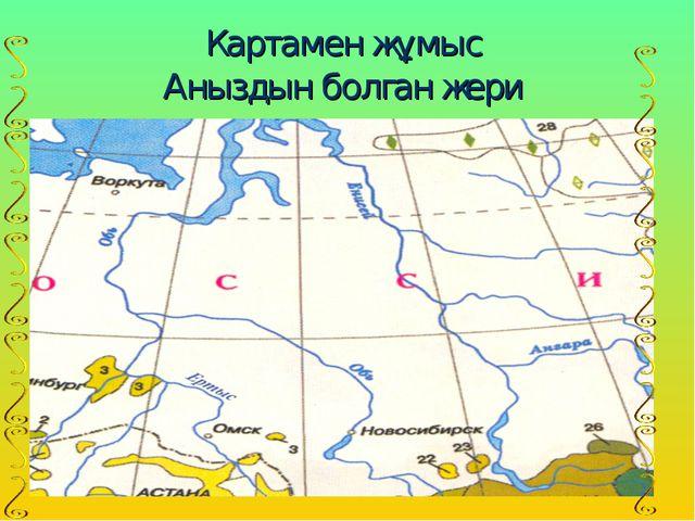 Картамен жұмыс Аныздын болган жери