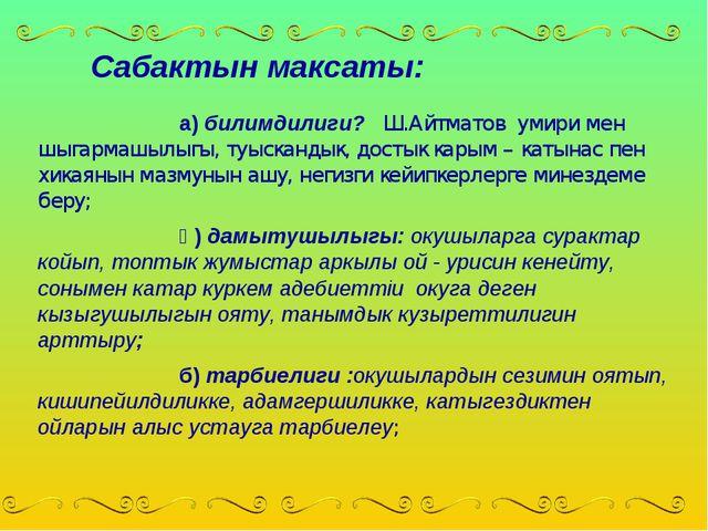 Сабактын максаты: а) билимдилиги? Ш.Айтматов умири мен шыгармашылыгы, туыс...