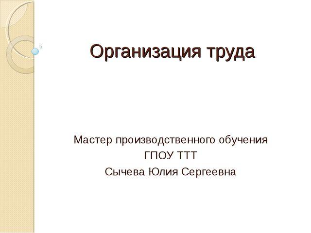 Организация труда Мастер производственного обучения ГПОУ ТТТ Сычева Юлия Серг...