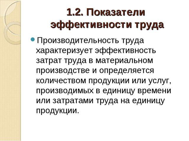 1.2. Показатели эффективности труда Производительность труда характеризует эф...