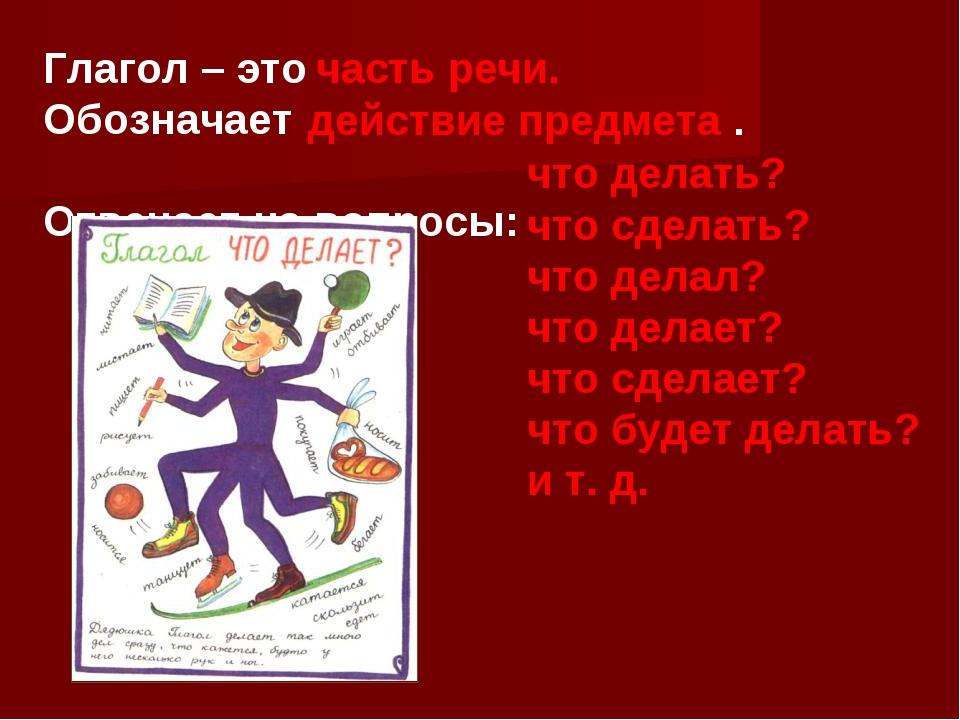 Глагол – это Обозначает Отвечает на вопросы: часть речи. действие предмета ....