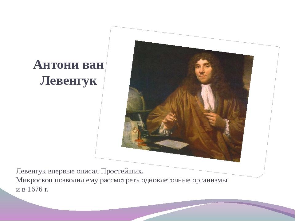 Антони ван Левенгук Левенгук впервые описал Простейших. Микроскоп позволил е...