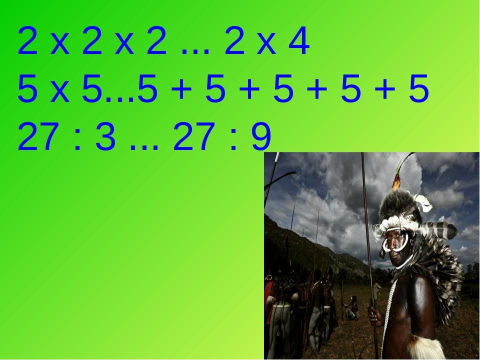 2 х 2 х 2 ... 2 х 4 5 х 5...5 + 5 + 5 + 5 + 5 27 : 3 ... 27 : 9