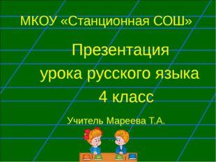 МКОУ «Станционная СОШ» Презентация урока русского языка 4 класс Учитель Марее