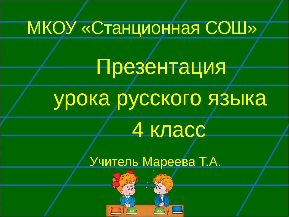 МКОУ «Станционная СОШ» Презентация урока русского языка 4 класс Учитель Марее...
