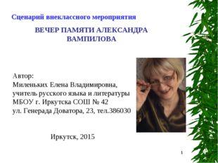 * Сценарий внеклассного мероприятия ВЕЧЕР ПАМЯТИ АЛЕКСАНДРА ВАМПИЛОВА Автор:
