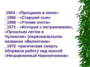 _1964 - «Прощание в июне» _1965 - «Старший сын» _1968 - «Утиная охота» _1971