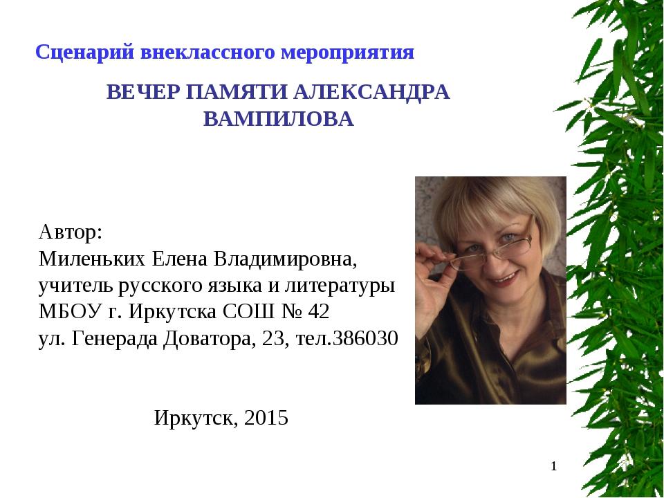 * Сценарий внеклассного мероприятия ВЕЧЕР ПАМЯТИ АЛЕКСАНДРА ВАМПИЛОВА Автор:...