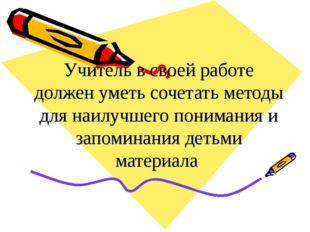 Учитель в своей работе должен уметь сочетать методы для наилучшего понимания