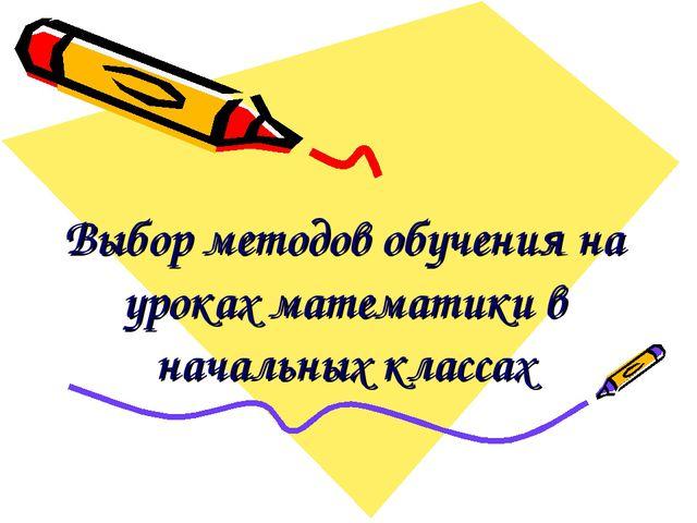 Выбор методов обучения на уроках математики в начальных классах