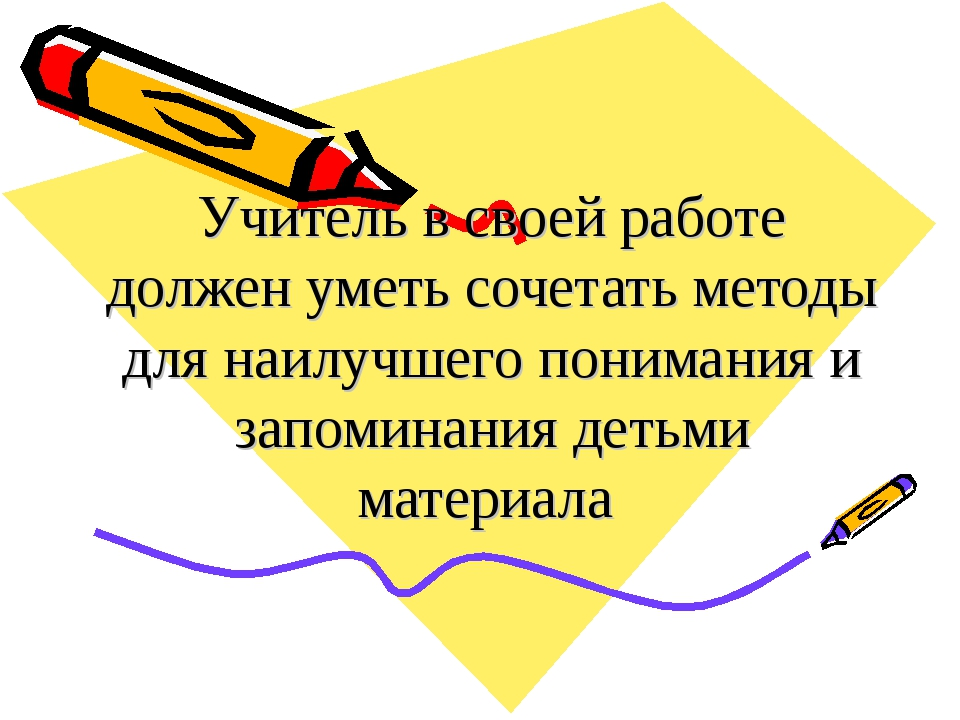 Учитель в своей работе должен уметь сочетать методы для наилучшего понимания...
