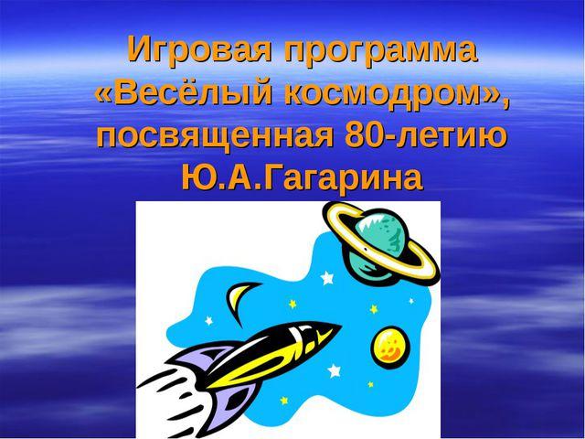 Игровая программа «Весёлый космодром», посвященная 80-летию Ю.А.Гагарина