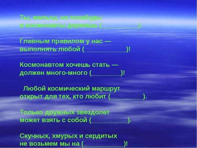 Ты, малыш, не позабудь: в космонавты держишь (__________). Главным правилом у...