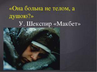 «Она больна не телом, а душою?» У. Шекспир «Макбет»