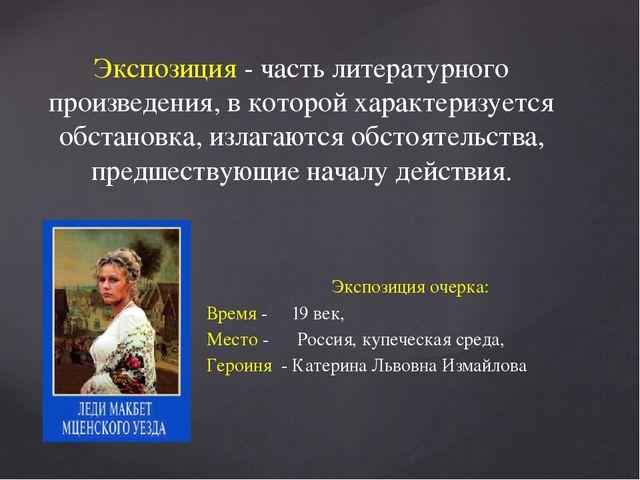 Экспозиция очерка: Время - 19 век, Место - Россия, купеческая среда, Героиня...