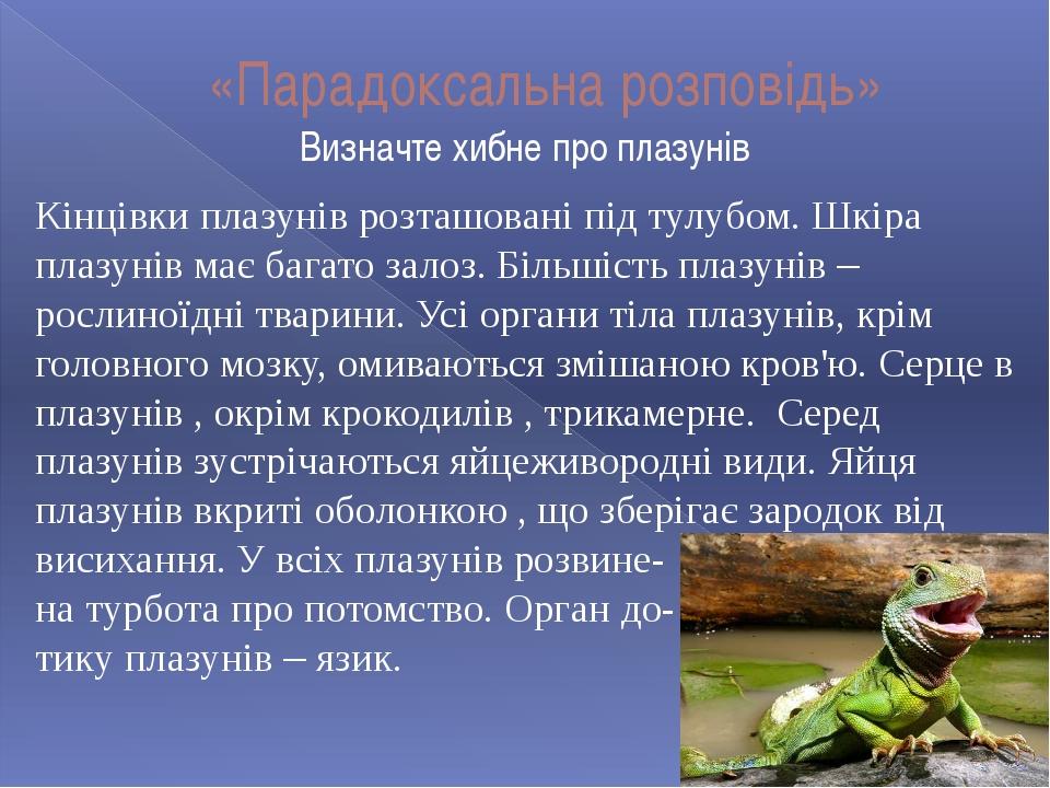 «Парадоксальна розповідь» Визначте хибне про плазунів Кінцівки плазунів розта...