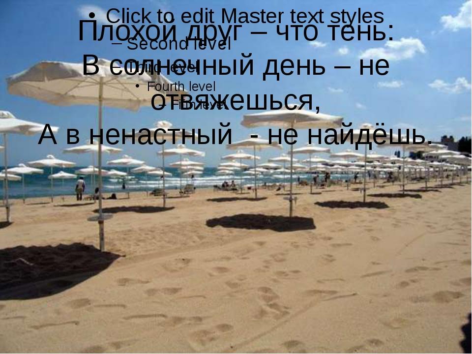 Плохой друг – что тень: В солнечный день – не отвяжешься, А в ненастный - не...