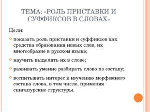 ТЕМА: «РОЛЬ ПРИСТАВКИ И СУФФИКСОВ В СЛОВАХ» Цели: показать роль приставки и с