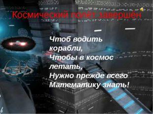 Космический полёт завершён Чтоб водить корабли, Чтобы в космос летать, Нужно