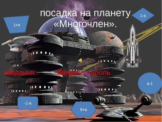 посадка на планету «Многочлен». завдання: Введите пароль а-1 -1-а 1-а 6+а 1+а
